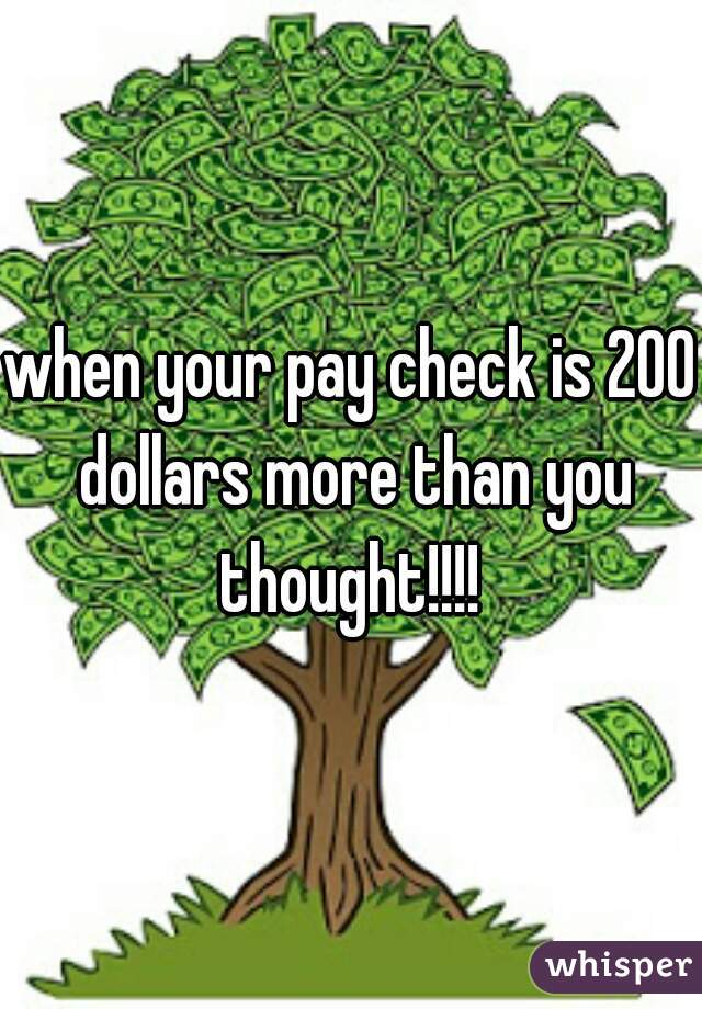 when your pay check is 200 dollars more than you thought!!!!