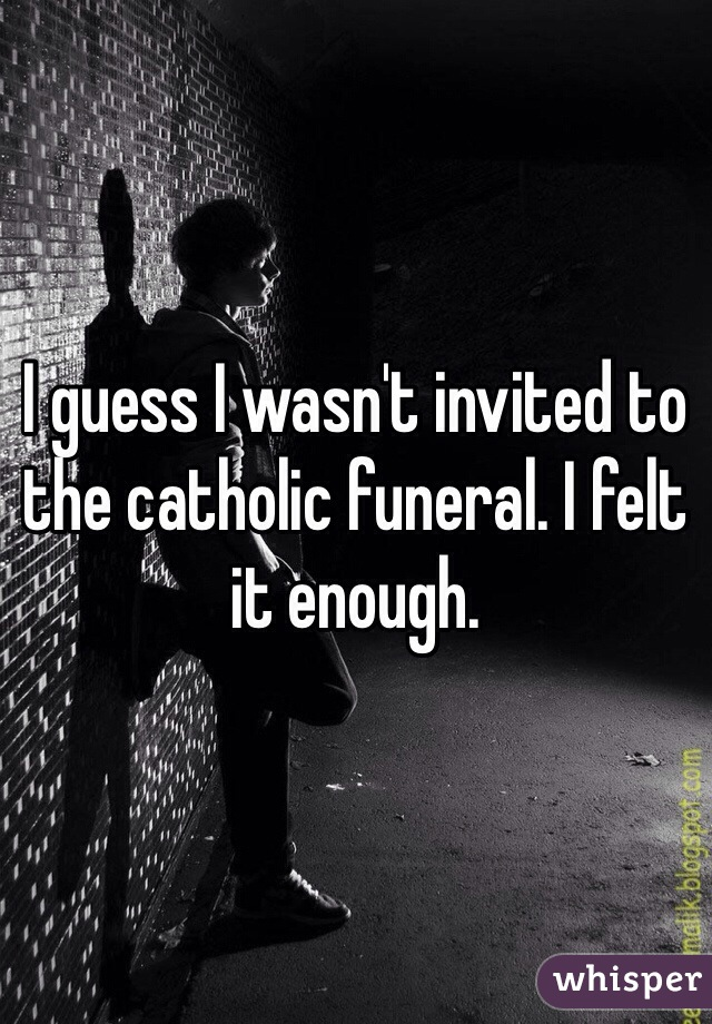 I guess I wasn't invited to the catholic funeral. I felt it enough.