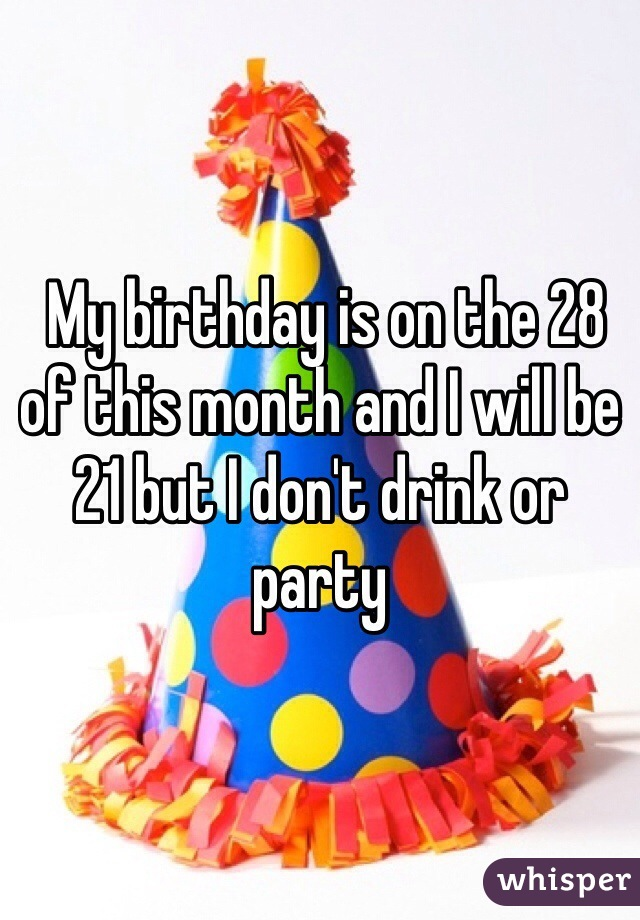 My birthday is on the 28 of this month and I will be 21 but I don't drink or party
