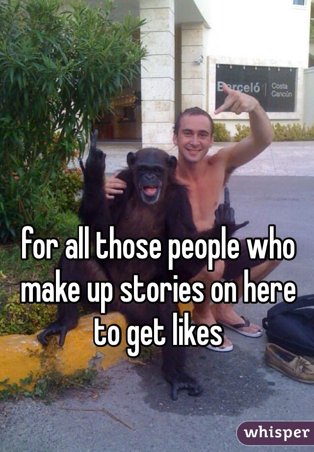 for all those people who make up stories on here to get likes