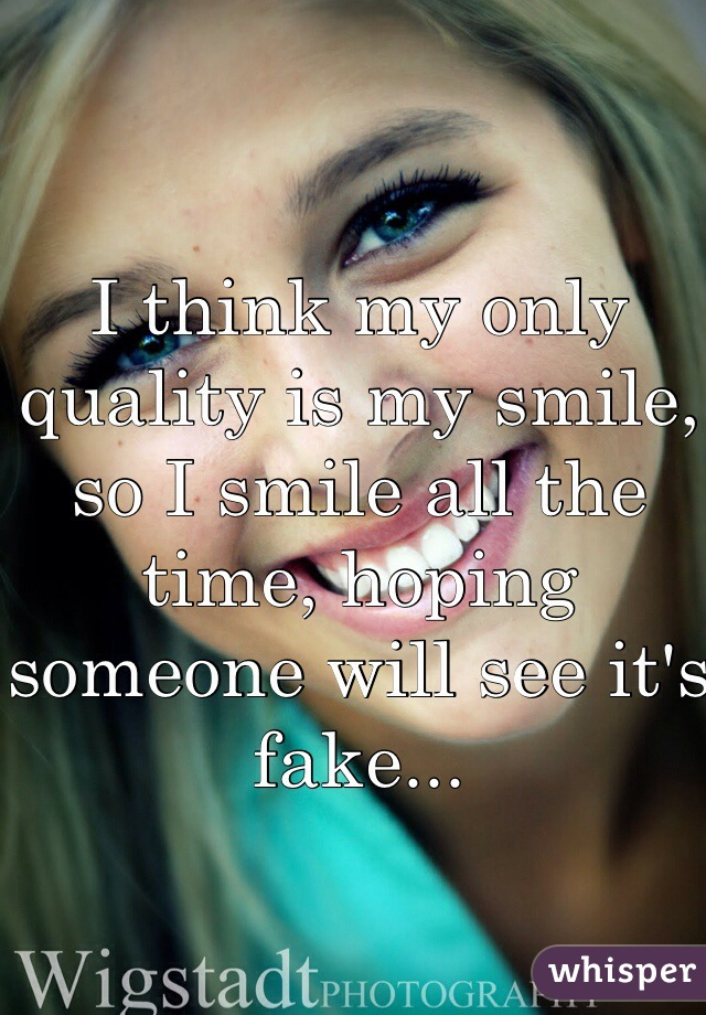 I think my only quality is my smile, so I smile all the time, hoping someone will see it's fake...