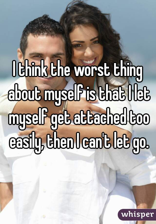 I think the worst thing about myself is that I let myself get attached too easily, then I can't let go.