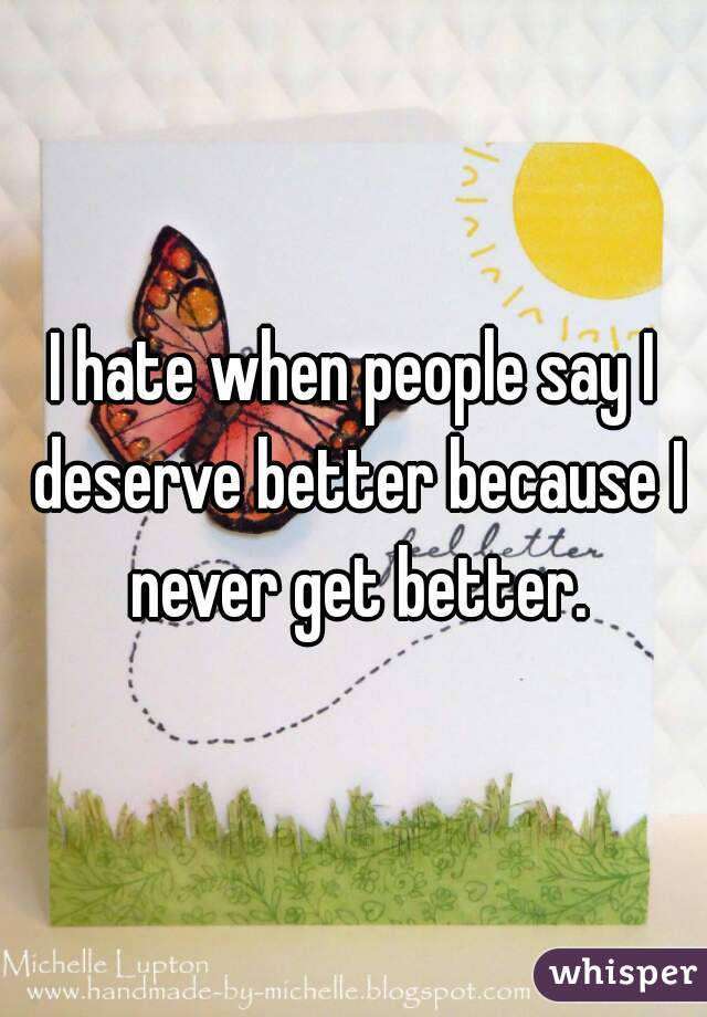 I hate when people say I deserve better because I never get better.