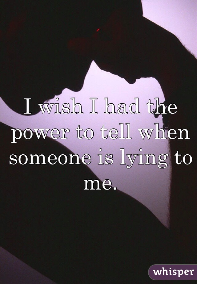 I wish I had the power to tell when someone is lying to me.