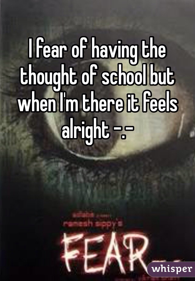 I fear of having the thought of school but when I'm there it feels alright -.-