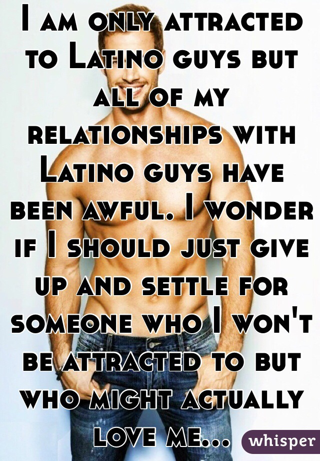 I am only attracted to Latino guys but all of my relationships with Latino guys have been awful. I wonder if I should just give up and settle for someone who I won't be attracted to but who might actually love me...
