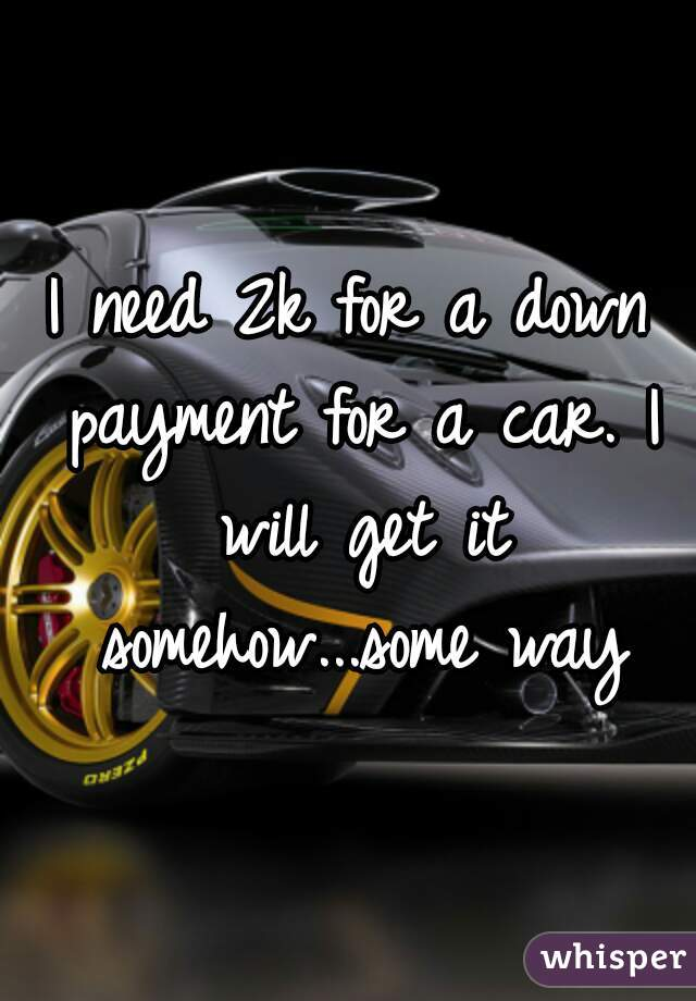 I need 2k for a down payment for a car. I will get it somehow...some way