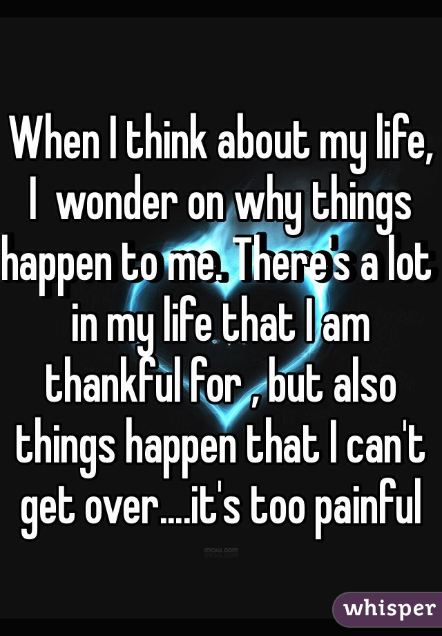 When I think about my life, I  wonder on why things happen to me. There's a lot in my life that I am thankful for , but also things happen that I can't get over....it's too painful