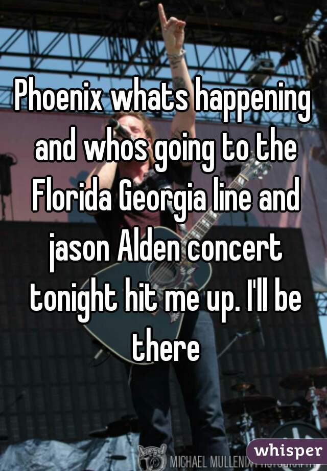 Phoenix whats happening and whos going to the Florida Georgia line and jason Alden concert tonight hit me up. I'll be there