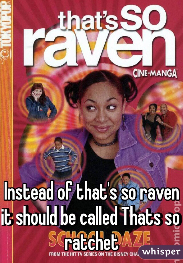 Instead of that's so raven it should be called Thats so ratchet