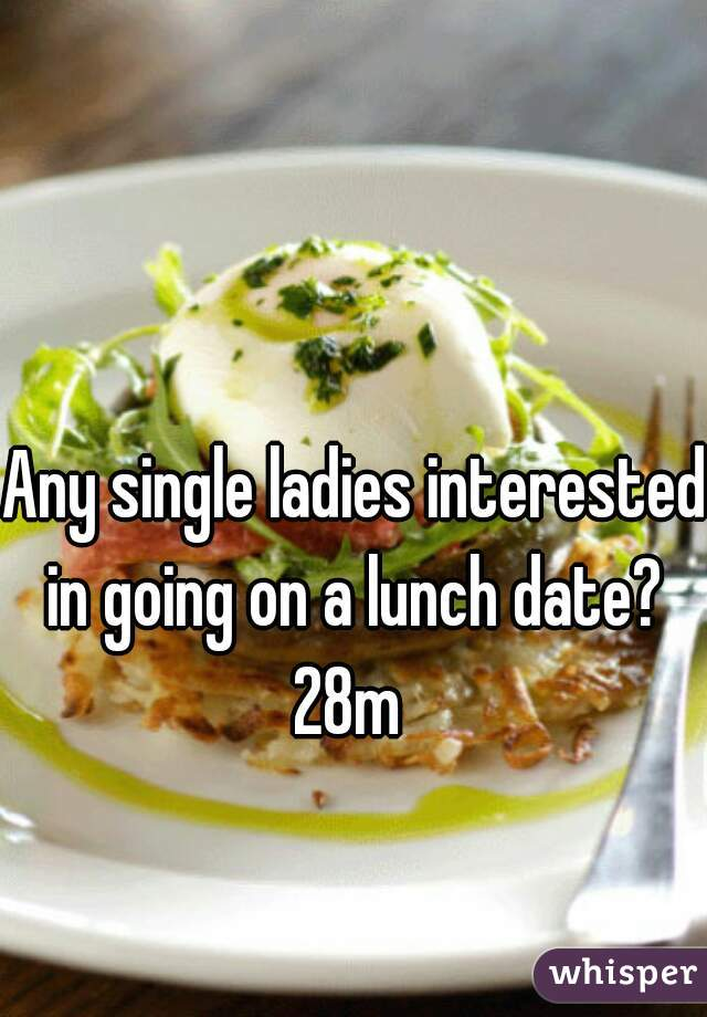 Any single ladies interested in going on a lunch date?  28m