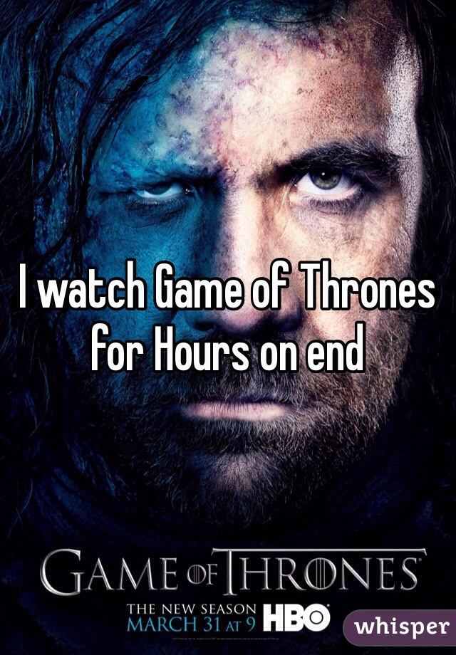 I watch Game of Thrones for Hours on end