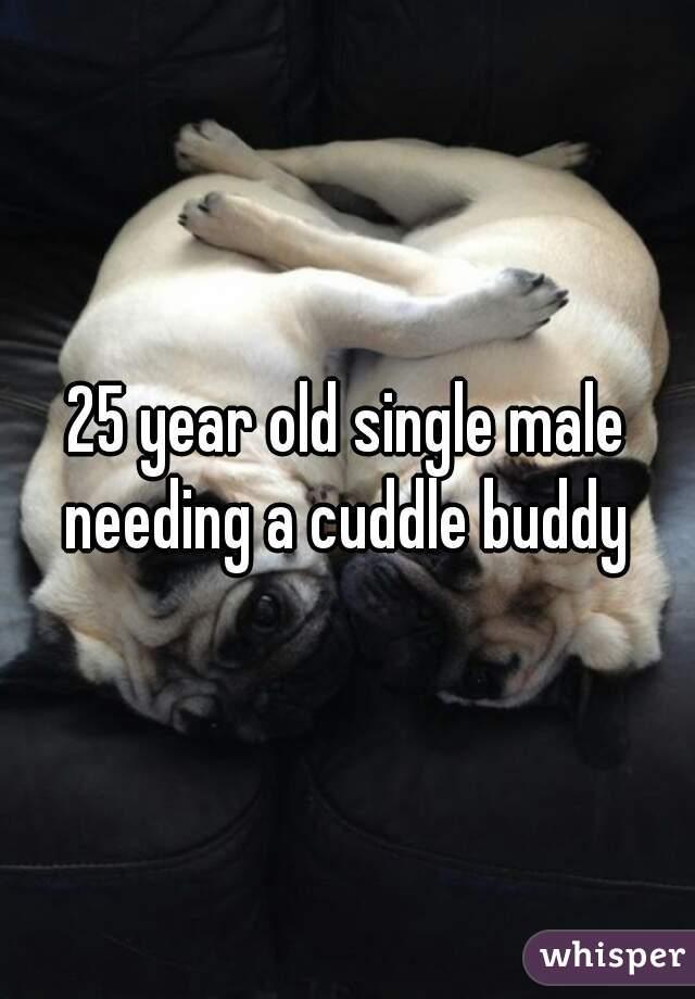 25 year old single male needing a cuddle buddy