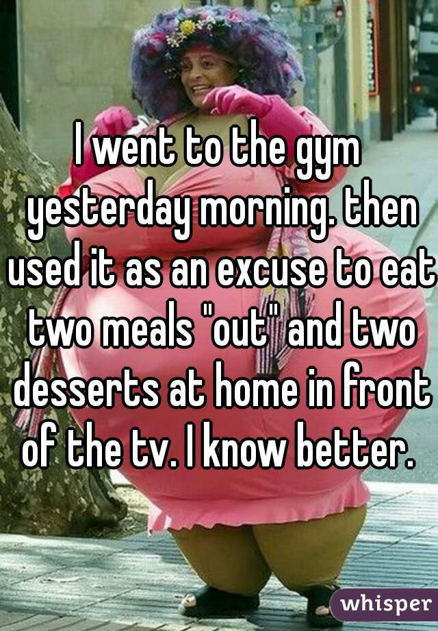 "I went to the gym yesterday morning. then used it as an excuse to eat two meals ""out"" and two desserts at home in front of the tv. I know better."