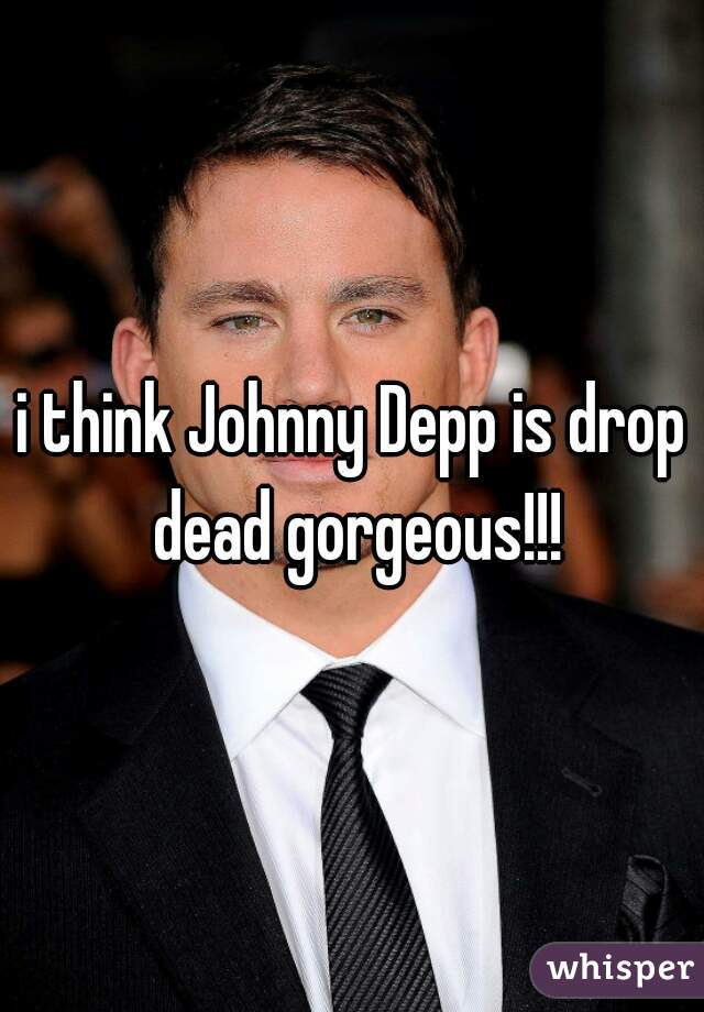 i think Johnny Depp is drop dead gorgeous!!!
