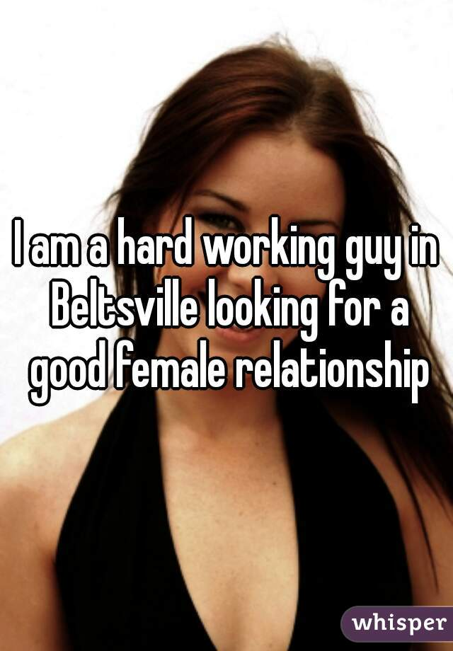 I am a hard working guy in Beltsville looking for a good female relationship