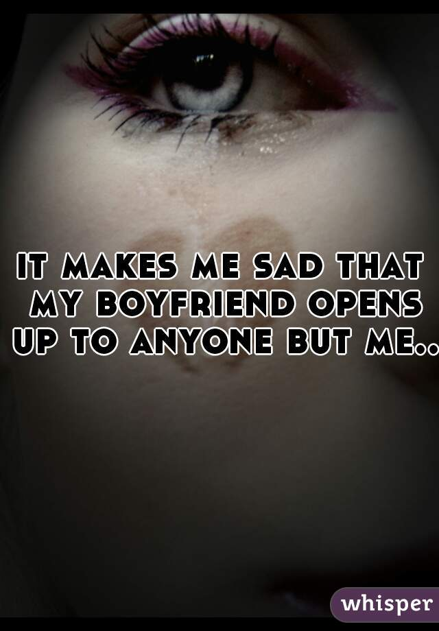 it makes me sad that my boyfriend opens up to anyone but me..