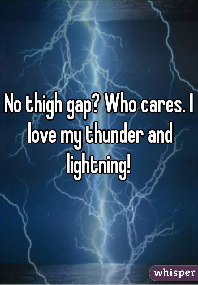 No thigh gap? Who cares. I love my thunder and lightning!