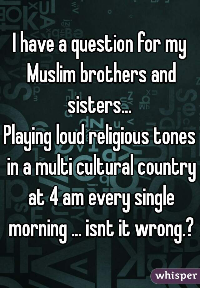 I have a question for my Muslim brothers and sisters...  Playing loud religious tones in a multi cultural country at 4 am every single morning ... isnt it wrong.?