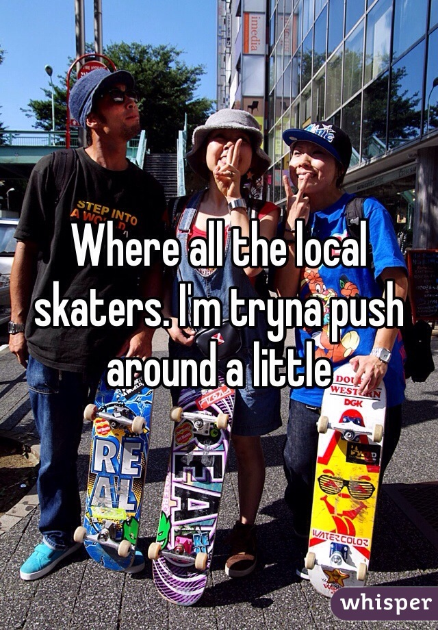 Where all the local skaters. I'm tryna push around a little