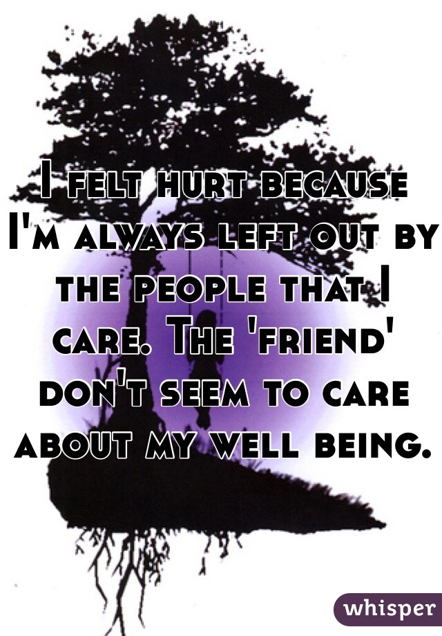 I felt hurt because I'm always left out by the people that I care. The 'friend' don't seem to care about my well being.