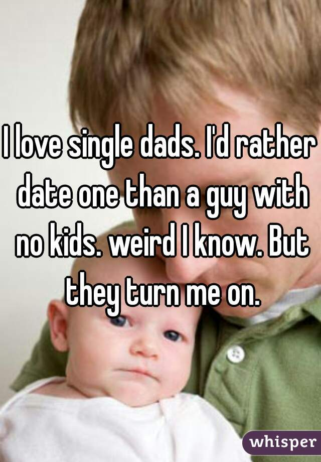 I love single dads. I'd rather date one than a guy with no kids. weird I know. But they turn me on.