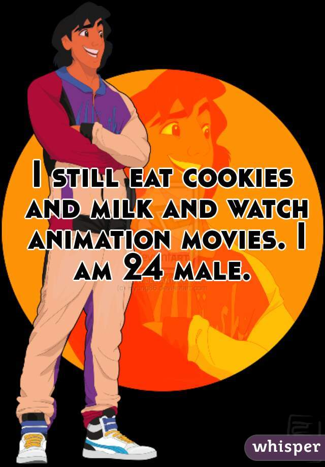 I still eat cookies and milk and watch animation movies. I am 24 male.