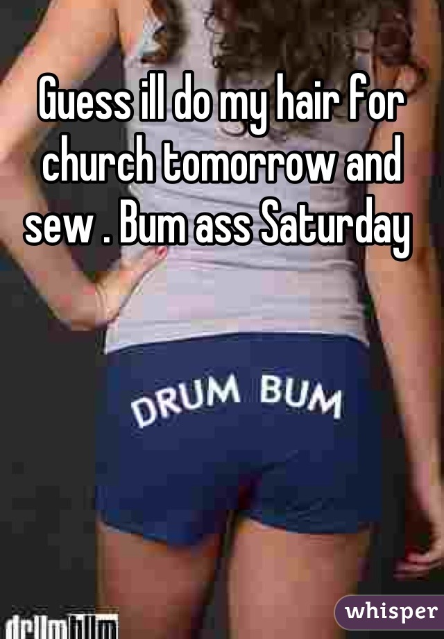 Guess ill do my hair for church tomorrow and sew . Bum ass Saturday
