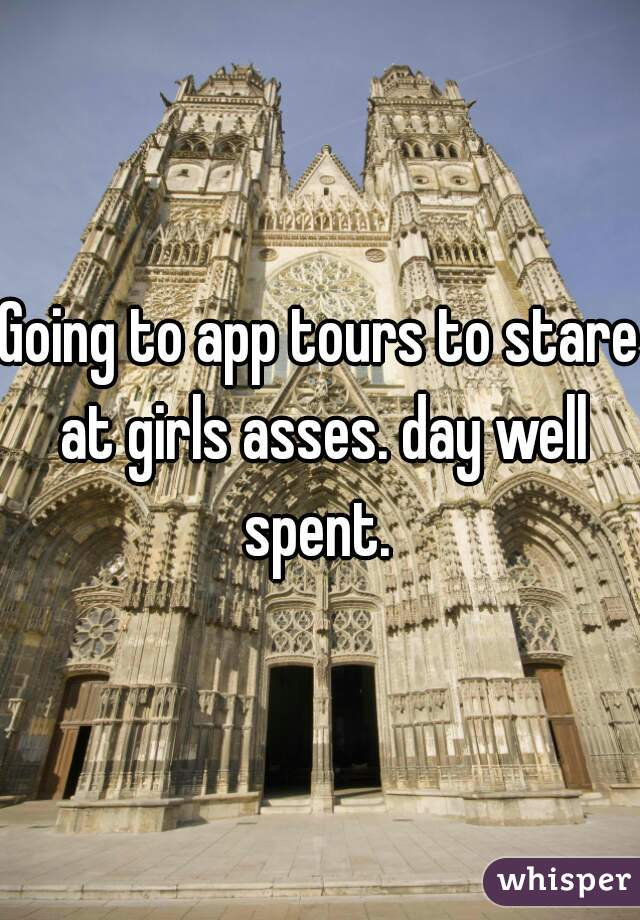 Going to app tours to stare at girls asses. day well spent.