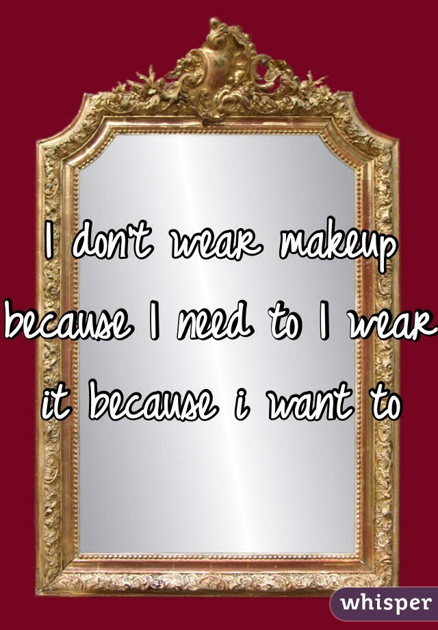 I don't wear makeup because I need to I wear it because i want to