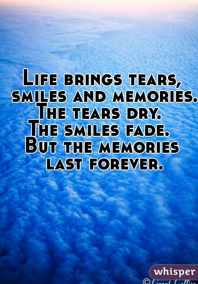 Life brings tears, smiles and memories.  The tears dry.  The smiles fade.  But the memories last forever.