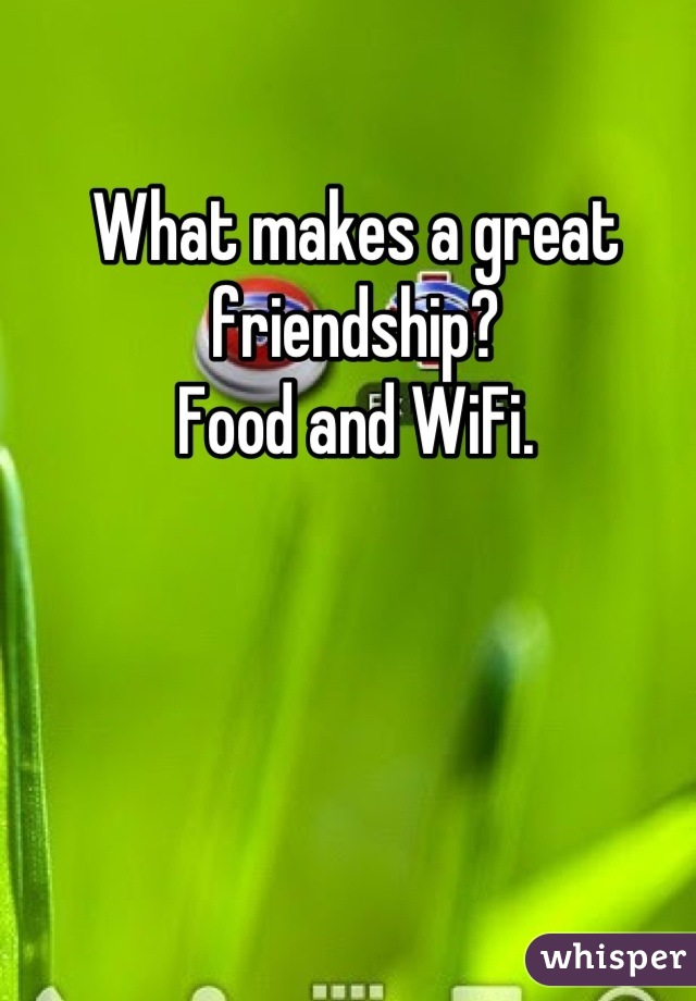 What makes a great friendship?  Food and WiFi.