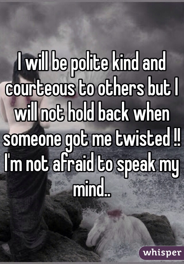 I will be polite kind and courteous to others but I will not hold back when someone got me twisted !! I'm not afraid to speak my mind..