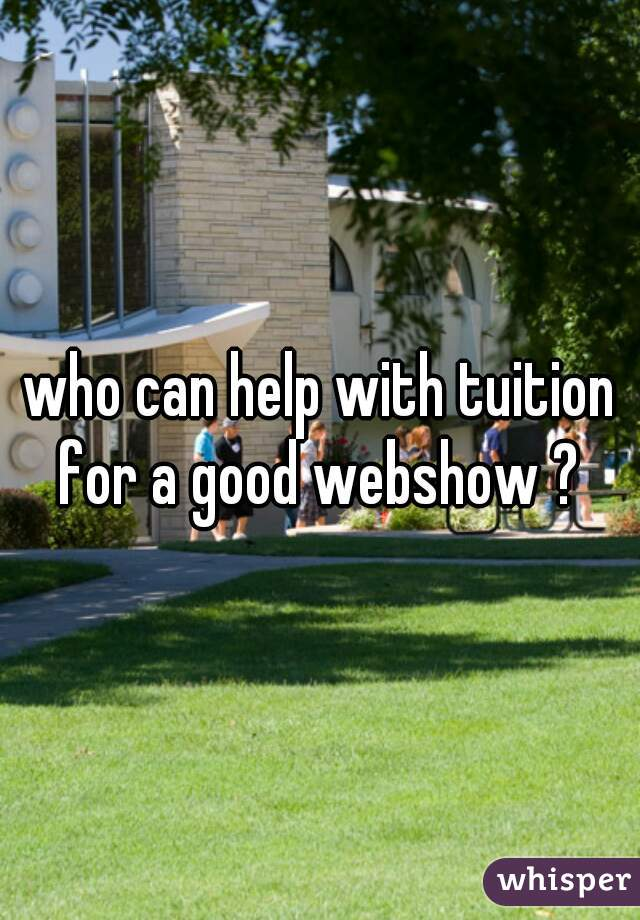 who can help with tuition for a good webshow ?