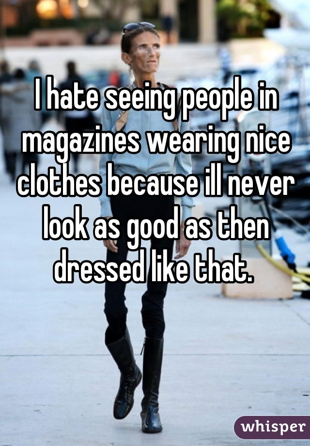 I hate seeing people in magazines wearing nice clothes because ill never look as good as then dressed like that.