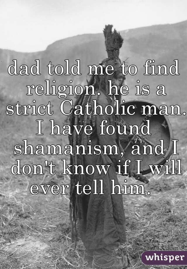 dad told me to find religion. he is a strict Catholic man.  I have found shamanism, and I don't know if I will ever tell him.