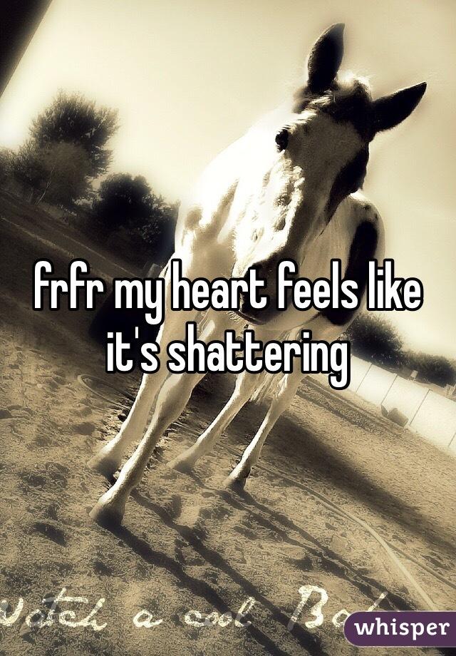 frfr my heart feels like it's shattering