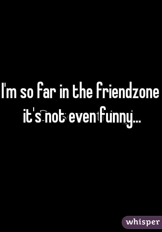 I'm so far in the friendzone it's not even funny...