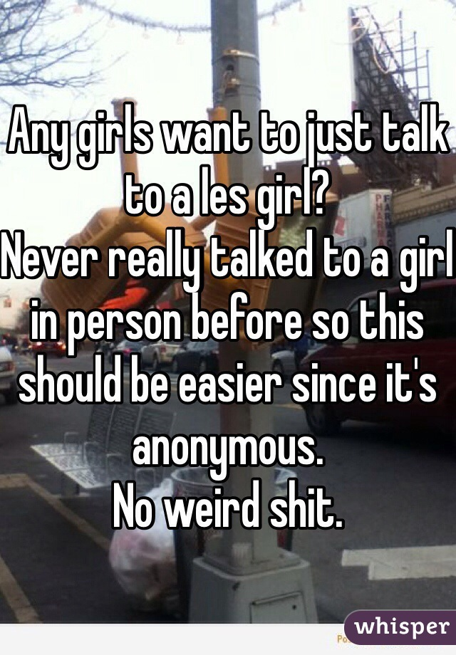 Any girls want to just talk to a les girl? Never really talked to a girl in person before so this should be easier since it's anonymous. No weird shit.