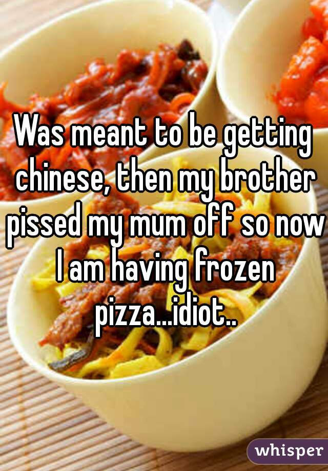 Was meant to be getting chinese, then my brother pissed my mum off so now I am having frozen pizza...idiot..