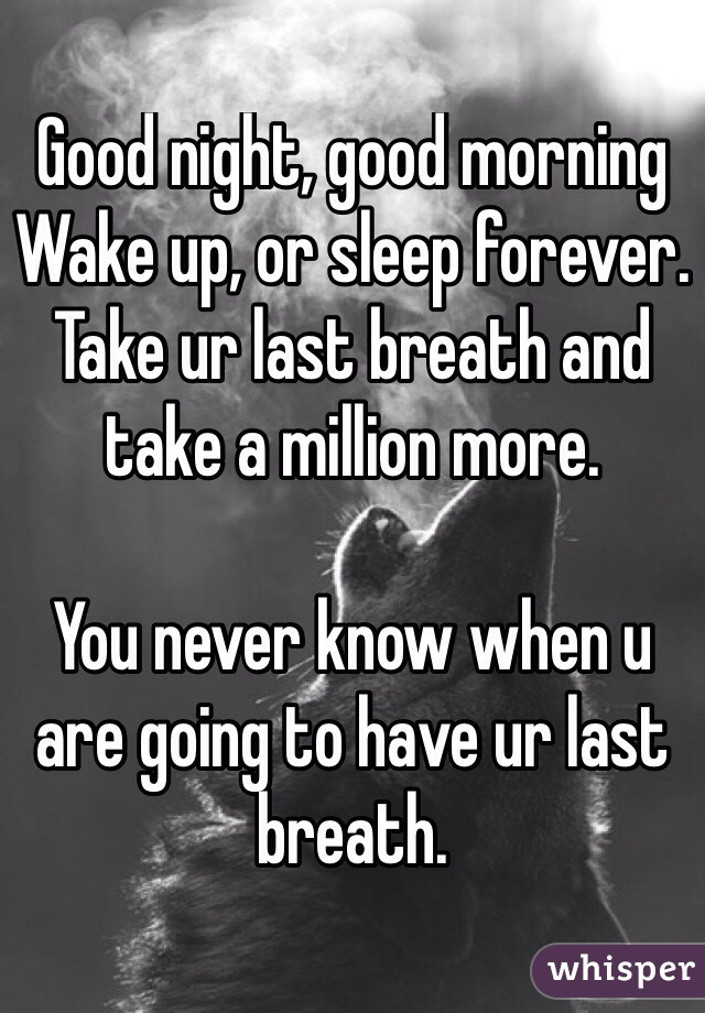 Good night, good morning Wake up, or sleep forever. Take ur last breath and take a million more.  You never know when u are going to have ur last breath.