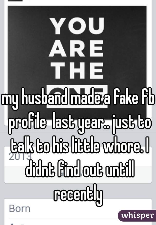 my husband made a fake fb profile  last year.. just to talk to his little whore. I didnt find out untill recently