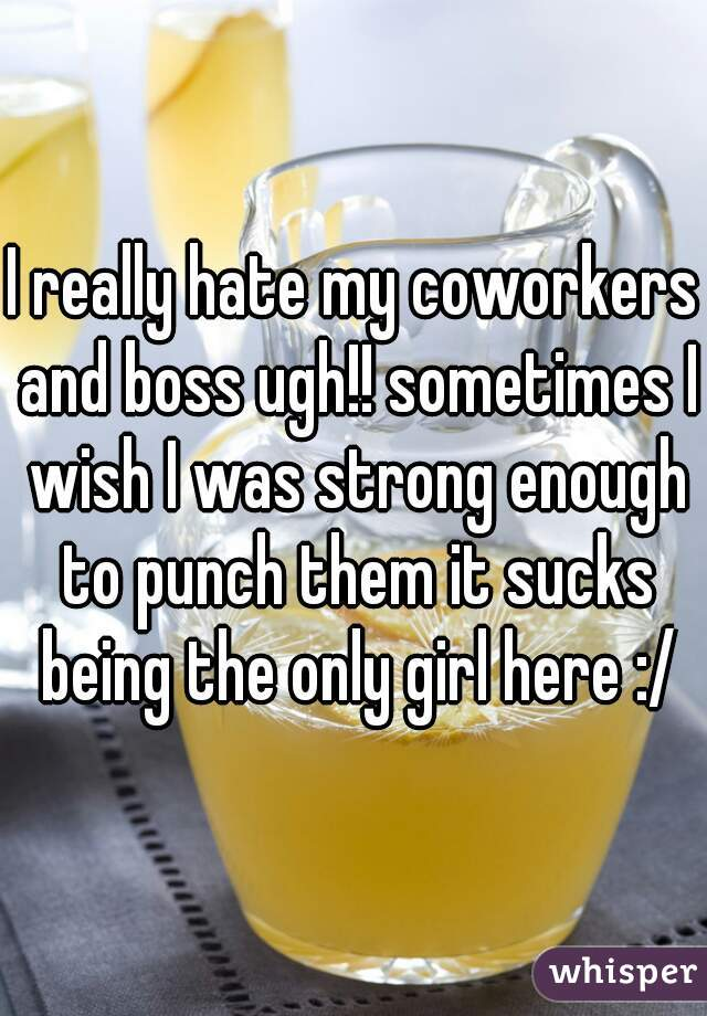 I really hate my coworkers and boss ugh!! sometimes I wish I was strong enough to punch them it sucks being the only girl here :/