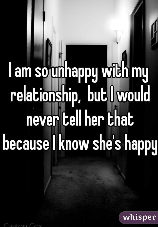I am so unhappy with my relationship,  but I would never tell her that because I know she's happy.
