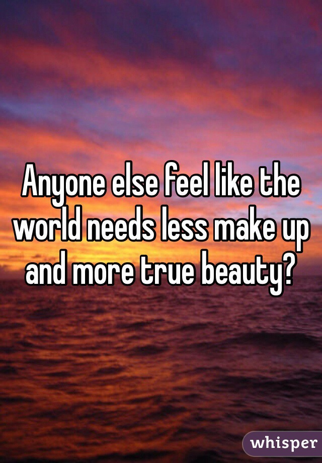 Anyone else feel like the world needs less make up and more true beauty?