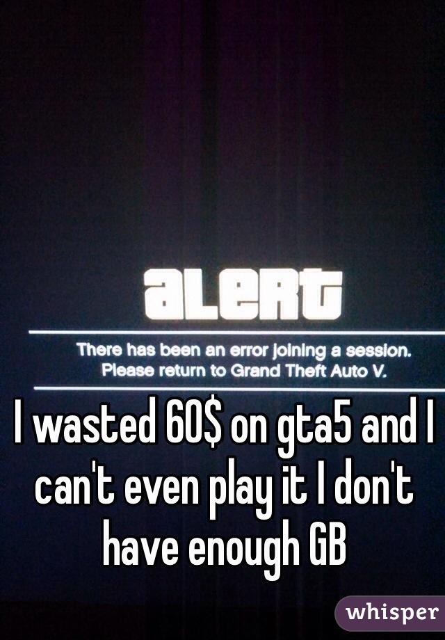 I wasted 60$ on gta5 and I can't even play it I don't have enough GB