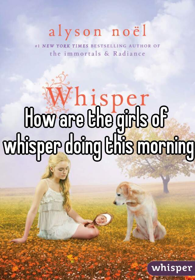 How are the girls of whisper doing this morning?