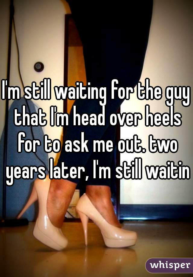 I'm still waiting for the guy that I'm head over heels for to ask me out. two years later, I'm still waiting
