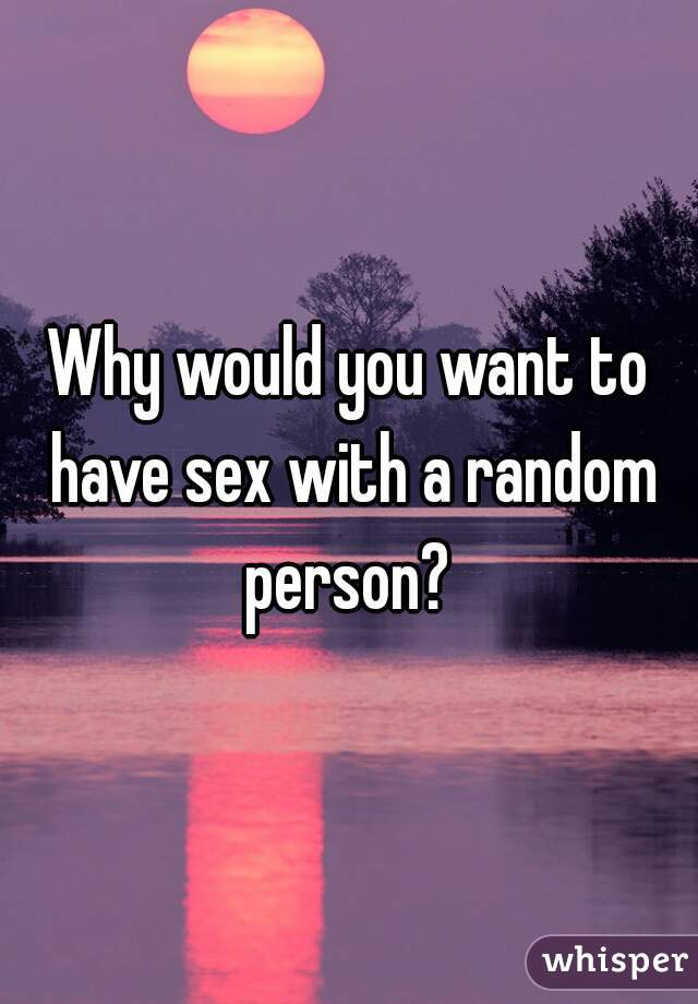 Why would you want to have sex with a random person?