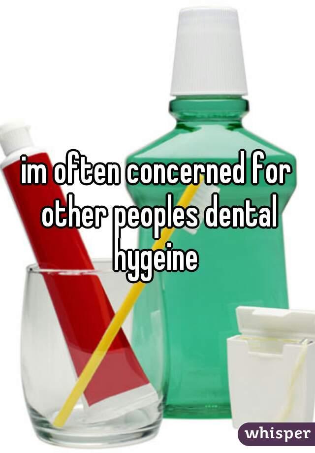 im often concerned for other peoples dental hygeine
